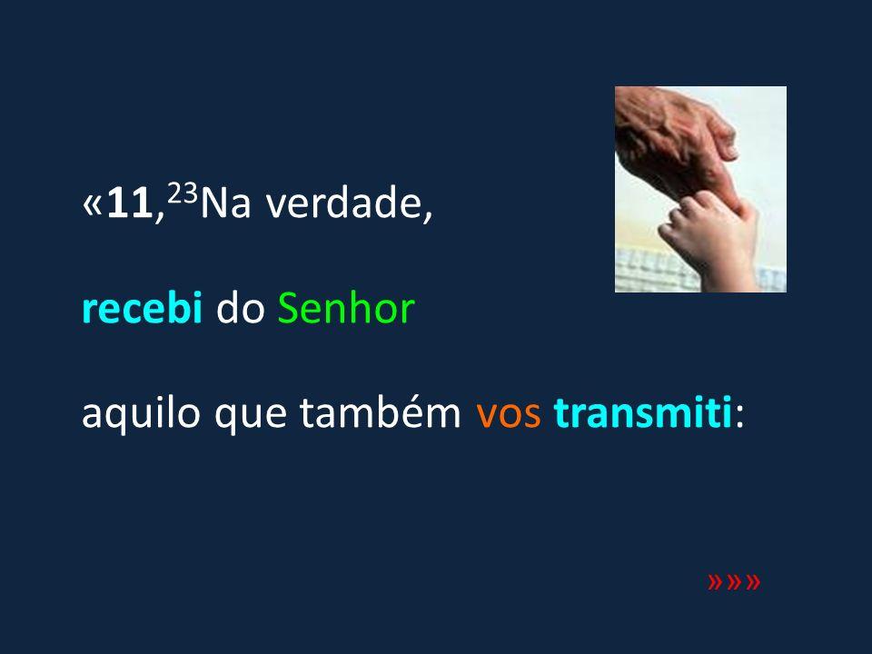 «11, 23 Na verdade, recebi do Senhor aquilo que também vos transmiti: »»»