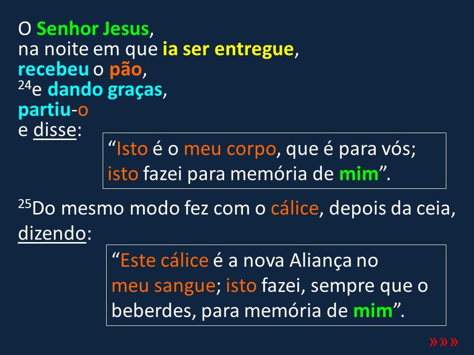 O Senhor Jesus, na noite em que ia ser entregue, recebeu o pão, 24 e dando graças, partiu-o e disse: »»» Isto é o meu corpo, que é para vós; isto faze