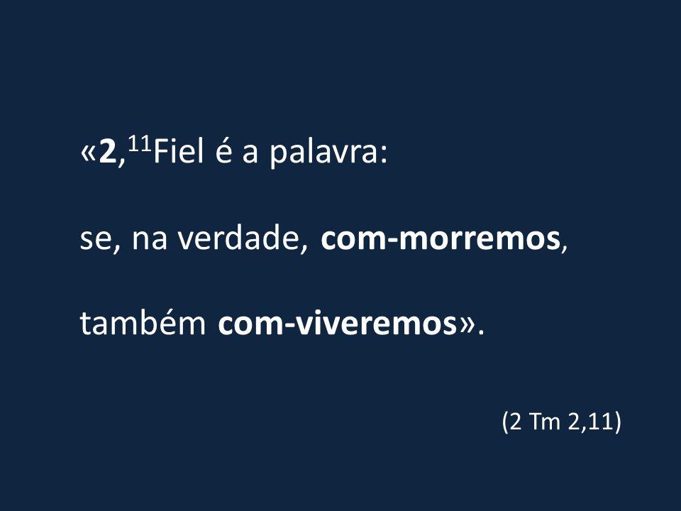 «2, 11 Fiel é a palavra: se, na verdade, com-morremos, também com-viveremos». (2 Tm 2,11)