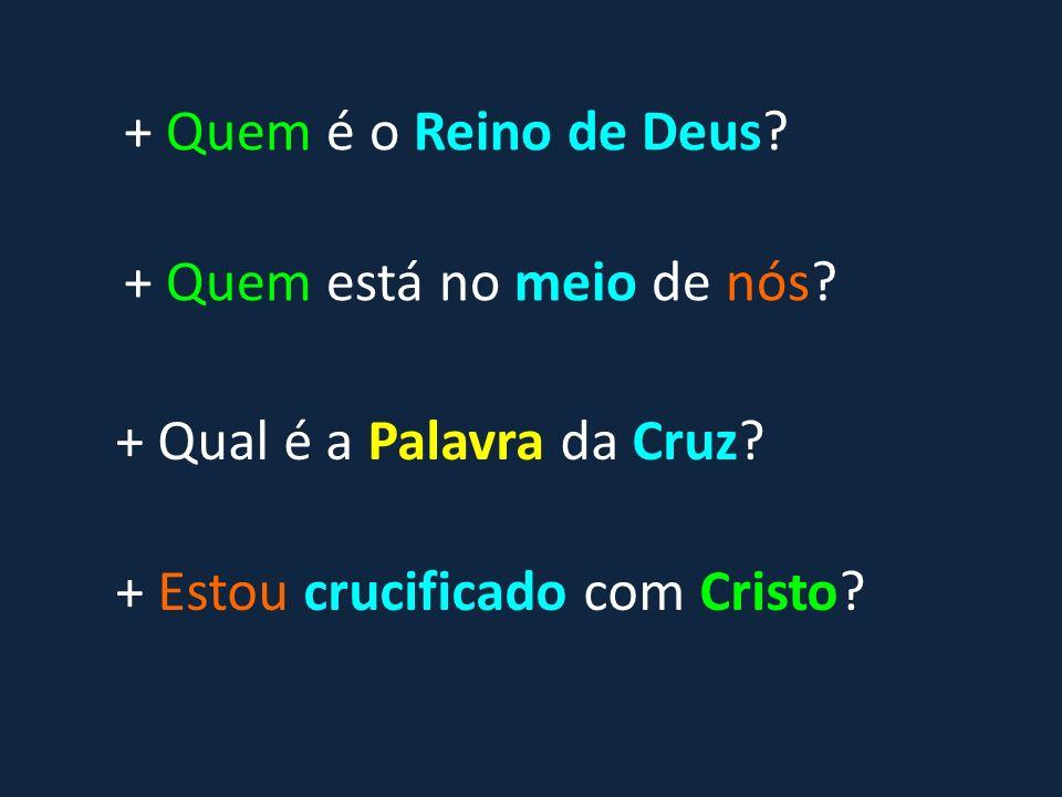 + Qual é a Palavra da Cruz? + Estou crucificado com Cristo? + Quem está no meio de nós? + Quem é o Reino de Deus?