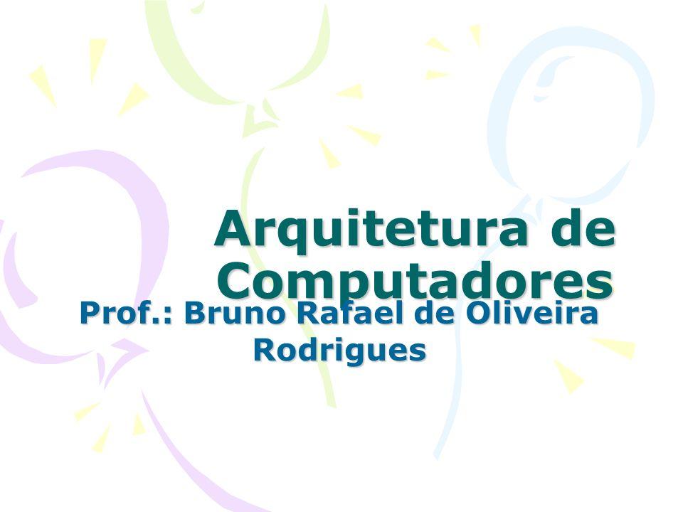Arquitetura de Computadores Prof.: Bruno Rafael de Oliveira Rodrigues