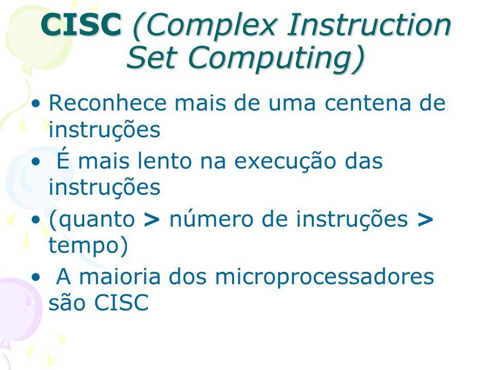 CISC (Complex Instruction Set Computing) Reconhece mais de uma centena de instruções É mais lento na execução das instruções (quanto > número de instr