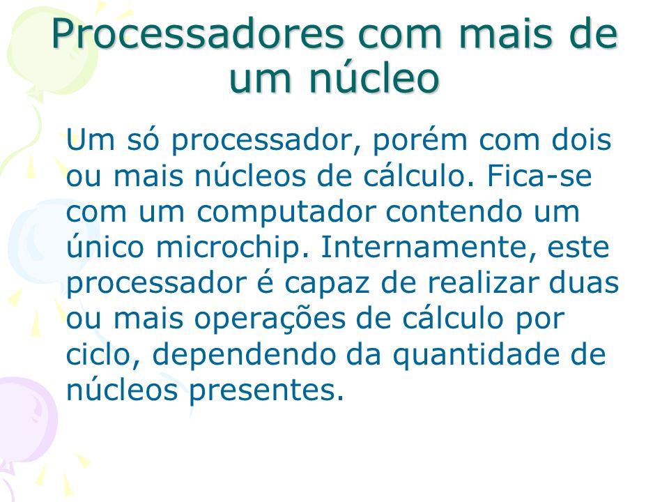 Processadores com mais de um núcleo Um só processador, porém com dois ou mais núcleos de cálculo. Fica-se com um computador contendo um único microchi