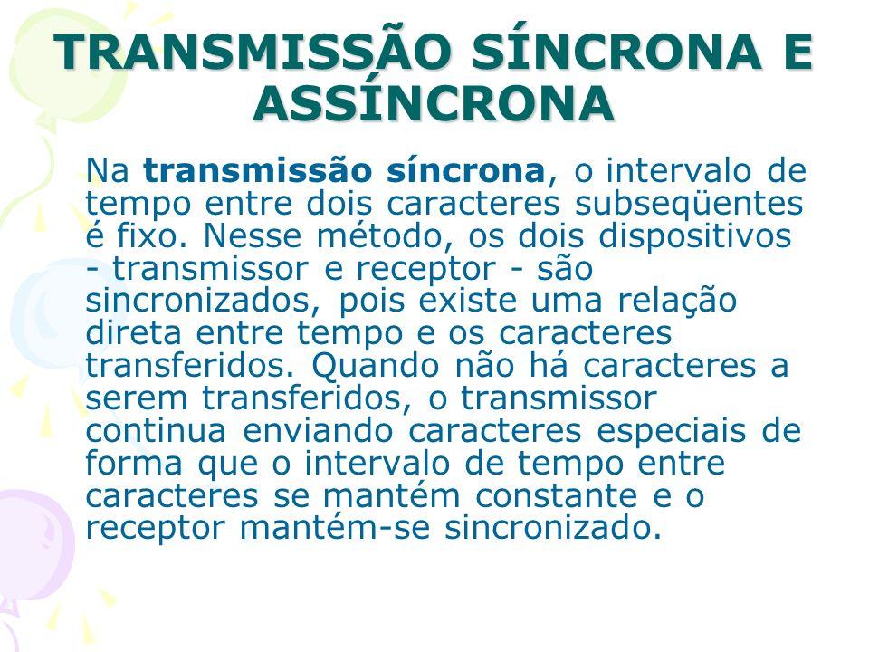 TRANSMISSÃO SÍNCRONA E ASSÍNCRONA Na transmissão síncrona, o intervalo de tempo entre dois caracteres subseqüentes é fixo. Nesse método, os dois dispo
