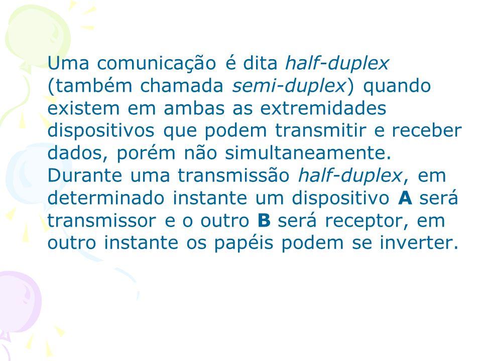 Uma comunicação é dita half-duplex (também chamada semi-duplex) quando existem em ambas as extremidades dispositivos que podem transmitir e receber da