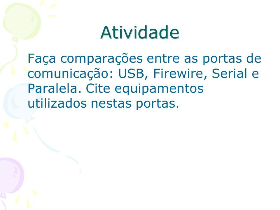 Atividade Faça comparações entre as portas de comunicação: USB, Firewire, Serial e Paralela. Cite equipamentos utilizados nestas portas.