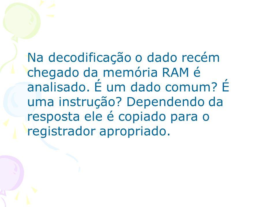 Na decodificação o dado recém chegado da memória RAM é analisado. É um dado comum? É uma instrução? Dependendo da resposta ele é copiado para o regist