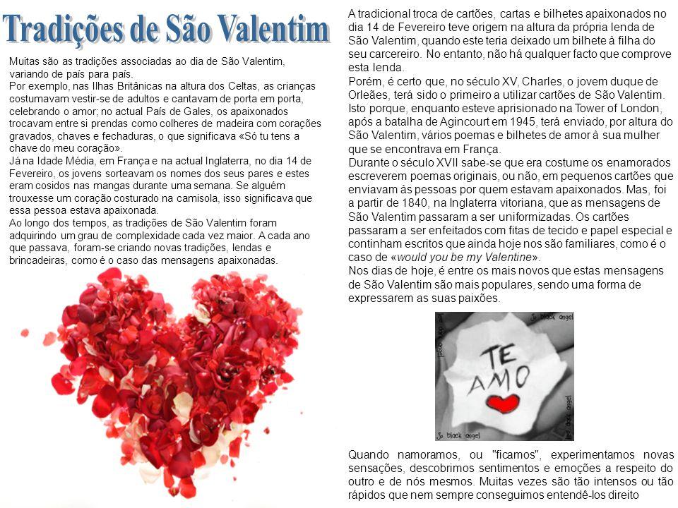 Muitas são as tradições associadas ao dia de São Valentim, variando de país para país. Por exemplo, nas Ilhas Britânicas na altura dos Celtas, as cria