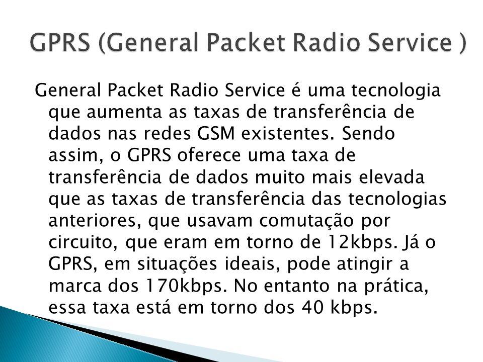 General Packet Radio Service é uma tecnologia que aumenta as taxas de transferência de dados nas redes GSM existentes. Sendo assim, o GPRS oferece uma