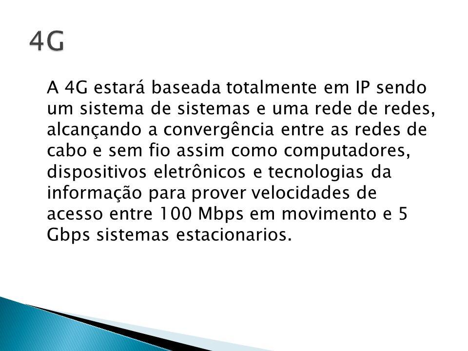 A 4G estará baseada totalmente em IP sendo um sistema de sistemas e uma rede de redes, alcançando a convergência entre as redes de cabo e sem fio assi