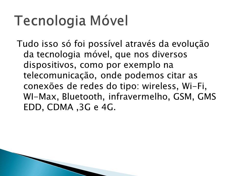 Tudo isso só foi possível através da evolução da tecnologia móvel, que nos diversos dispositivos, como por exemplo na telecomunicação, onde podemos ci