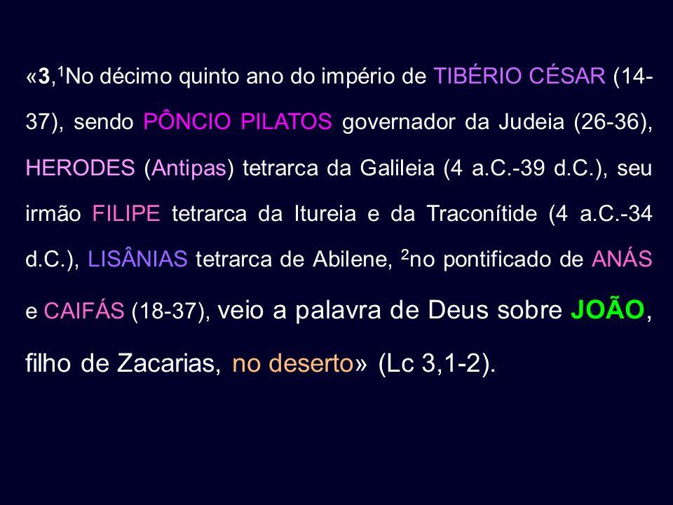 «3, 1 No décimo quinto ano do império de TIBÉRIO CÉSAR (14- 37), sendo PÔNCIO PILATOS governador da Judeia (26-36), HERODES (Antipas) tetrarca da Gali
