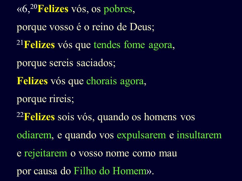 «6, 20 Felizes vós, os pobres, porque vosso é o reino de Deus; 21 Felizes vós que tendes fome agora, porque sereis saciados; Felizes vós que chorais a