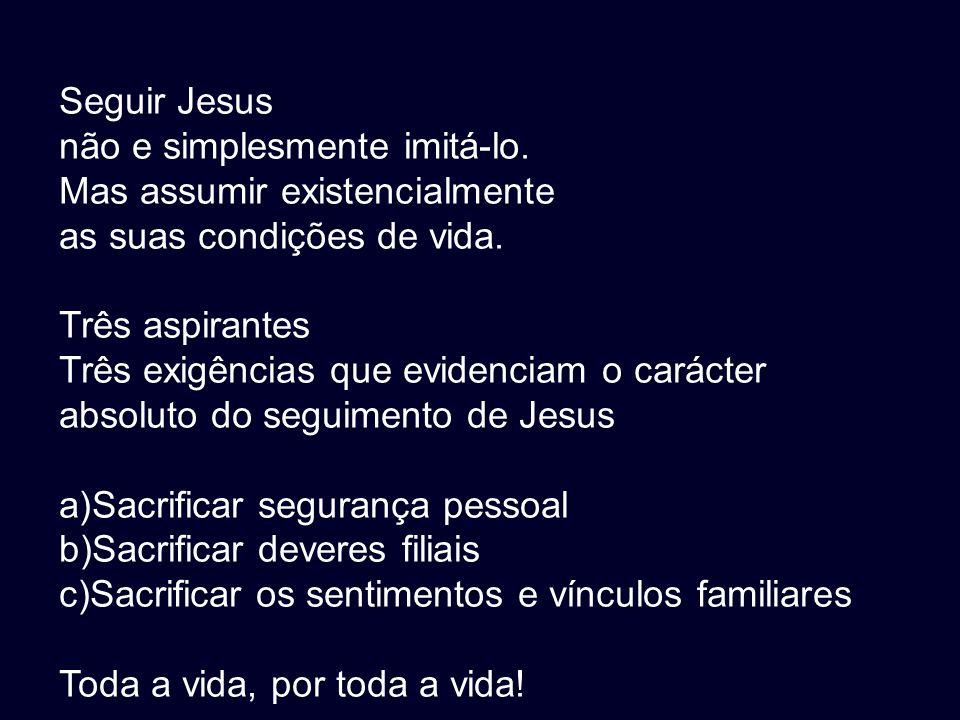 Seguir Jesus não e simplesmente imitá-lo. Mas assumir existencialmente as suas condições de vida. Três aspirantes Três exigências que evidenciam o car