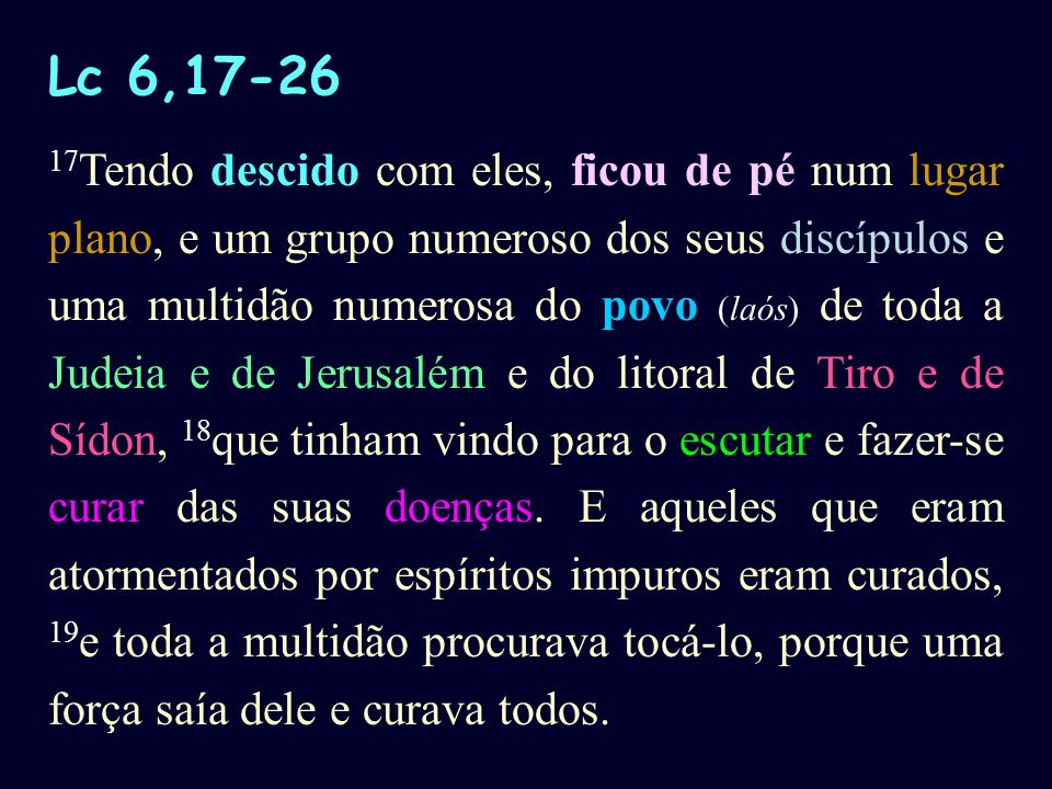 Lc 6,17-26 17 Tendo descido com eles, ficou de pé num lugar plano, e um grupo numeroso dos seus discípulos e uma multidão numerosa do povo (laós) de t