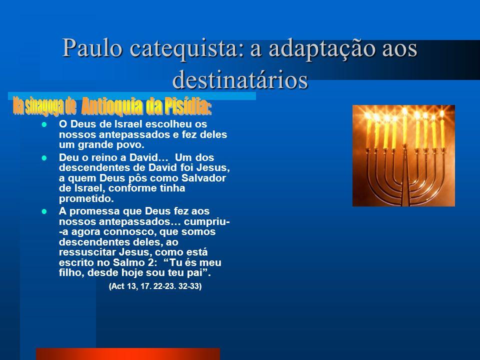Paulo catequista: a adaptação aos destinatários O Deus de Israel escolheu os nossos antepassados e fez deles um grande povo. Deu o reino a David… Um d