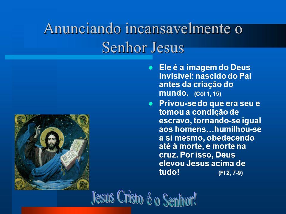 Anunciando incansavelmente o Senhor Jesus Ele é a imagem do Deus invisível: nascido do Pai antes da criação do mundo. (Col 1, 15) Privou-se do que era