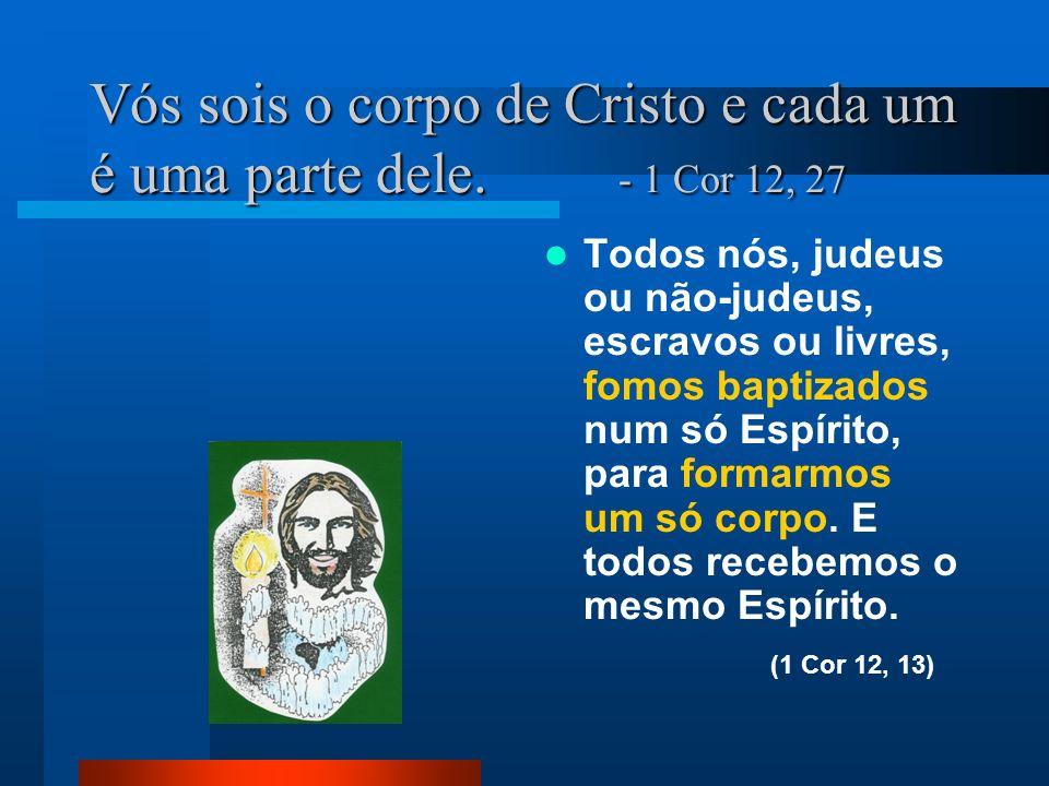 Vós sois o corpo de Cristo e cada um é uma parte dele. - 1 Cor 12, 27 Todos nós, judeus ou não-judeus, escravos ou livres, fomos baptizados num só Esp
