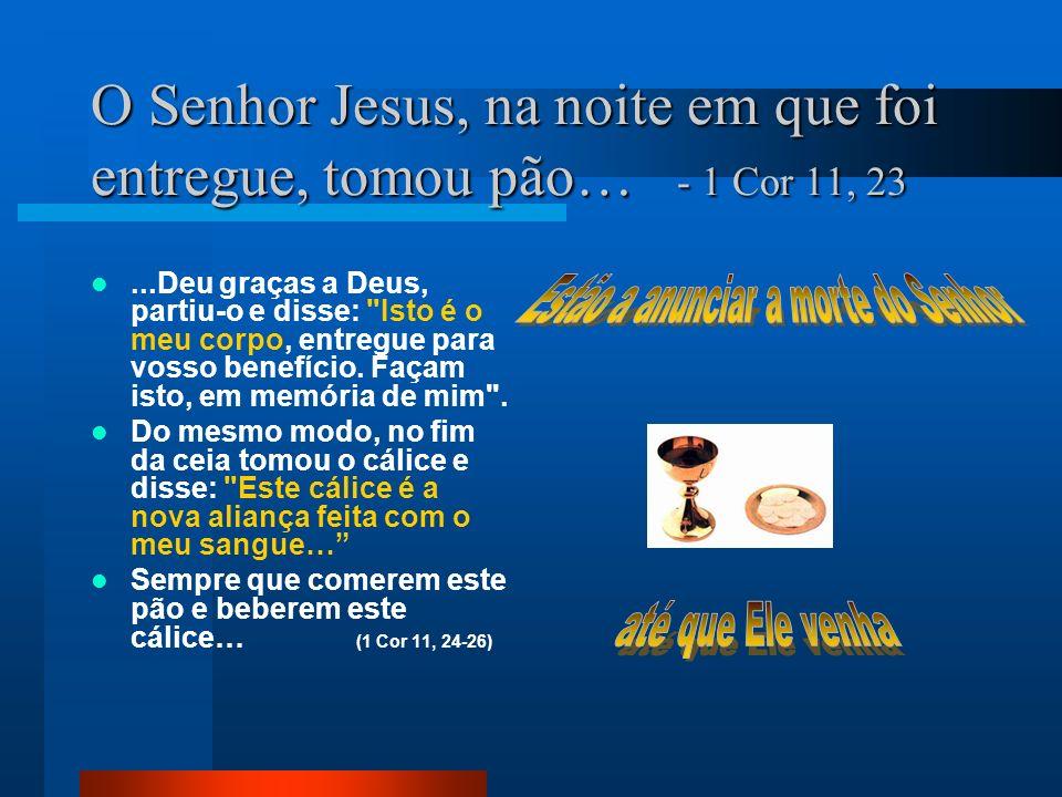 O Senhor Jesus, na noite em que foi entregue, tomou pão… - 1 Cor 11, 23...Deu graças a Deus, partiu-o e disse: