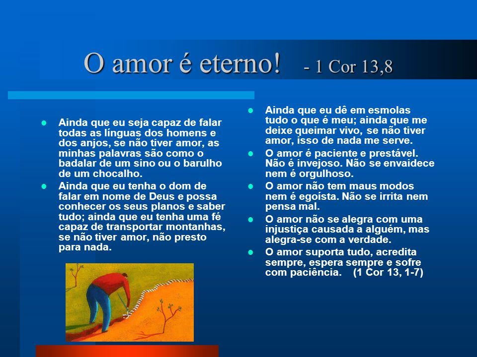 O amor é eterno! - 1 Cor 13,8 Ainda que eu seja capaz de falar todas as línguas dos homens e dos anjos, se não tiver amor, as minhas palavras são como