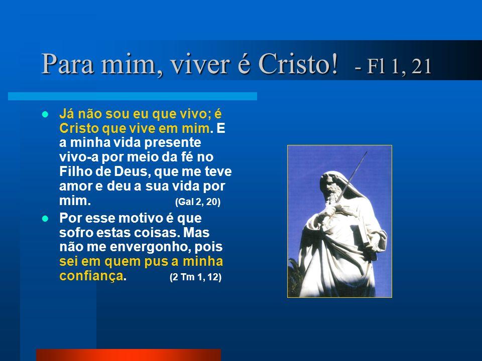 Para mim, viver é Cristo! - Fl 1, 21 Já não sou eu que vivo; é Cristo que vive em mim. E a minha vida presente vivo-a por meio da fé no Filho de Deus,
