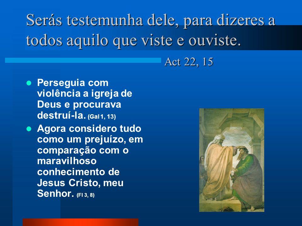 Serás testemunha dele, para dizeres a todos aquilo que viste e ouviste. Act 22, 15 Perseguia com violência a igreja de Deus e procurava destruí-la. (G