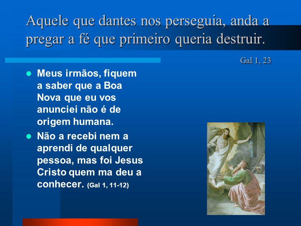 Aquele que dantes nos perseguia, anda a pregar a fé que primeiro queria destruir. Gal 1, 23 Meus irmãos, fiquem a saber que a Boa Nova que eu vos anun