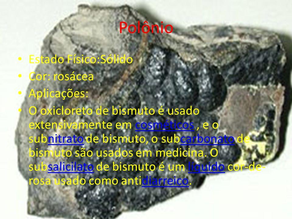Polônio Estado Físico:Sólido Cor: rosácea Aplicações: O oxicloreto de bismuto é usado extensivamente em cosméticos, e o subnitrato de bismuto, o subca