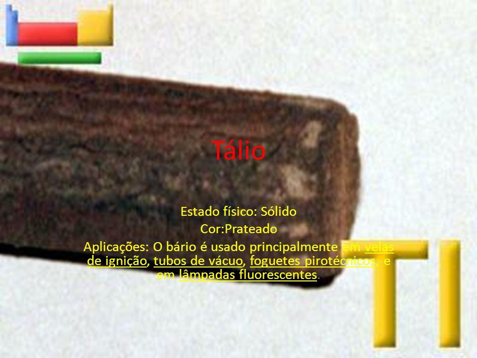 Tálio Estado físico: Sólido Cor:Prateado Aplicações: O bário é usado principalmente em velas de ignição, tubos de vácuo, foguetes pirotécnicos, e em l