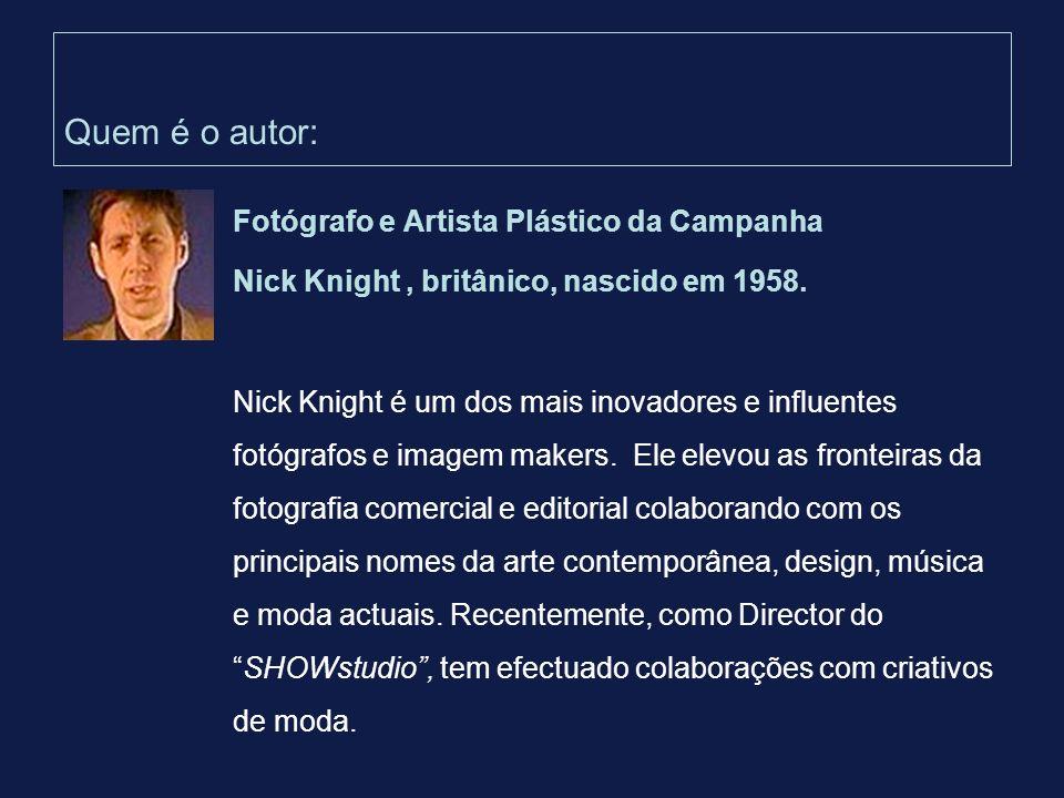 Quem é o autor: Fotógrafo e Artista Plástico da Campanha Nick Knight, britânico, nascido em 1958. Nick Knight é um dos mais inovadores e influentes fo