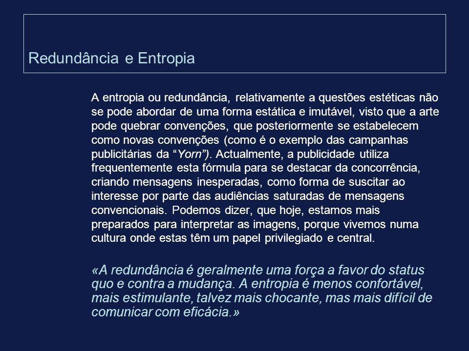 Redundância e Entropia A entropia ou redundância, relativamente a questões estéticas não se pode abordar de uma forma estática e imutável, visto que a