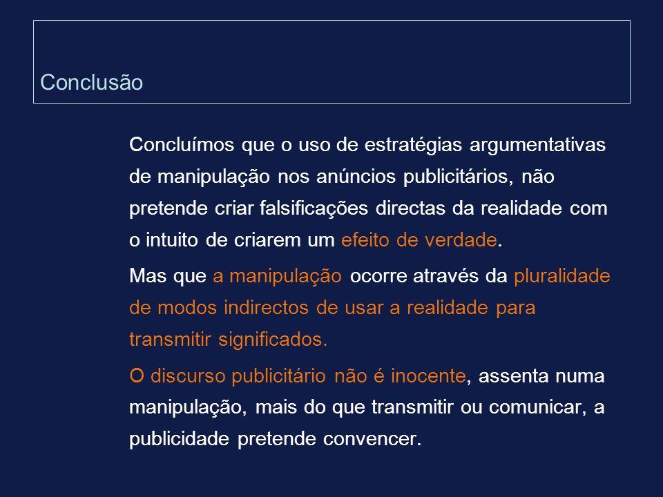 Conclusão Concluímos que o uso de estratégias argumentativas de manipulação nos anúncios publicitários, não pretende criar falsificações directas da r