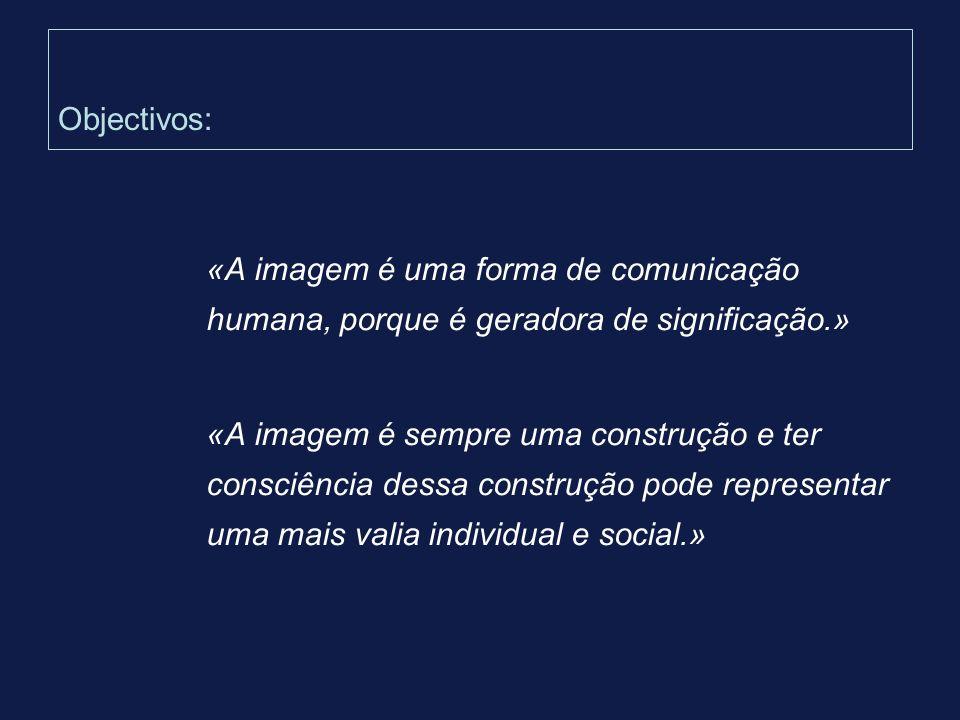 Objectivos: «A imagem é uma forma de comunicação humana, porque é geradora de significação.» «A imagem é sempre uma construção e ter consciência dessa