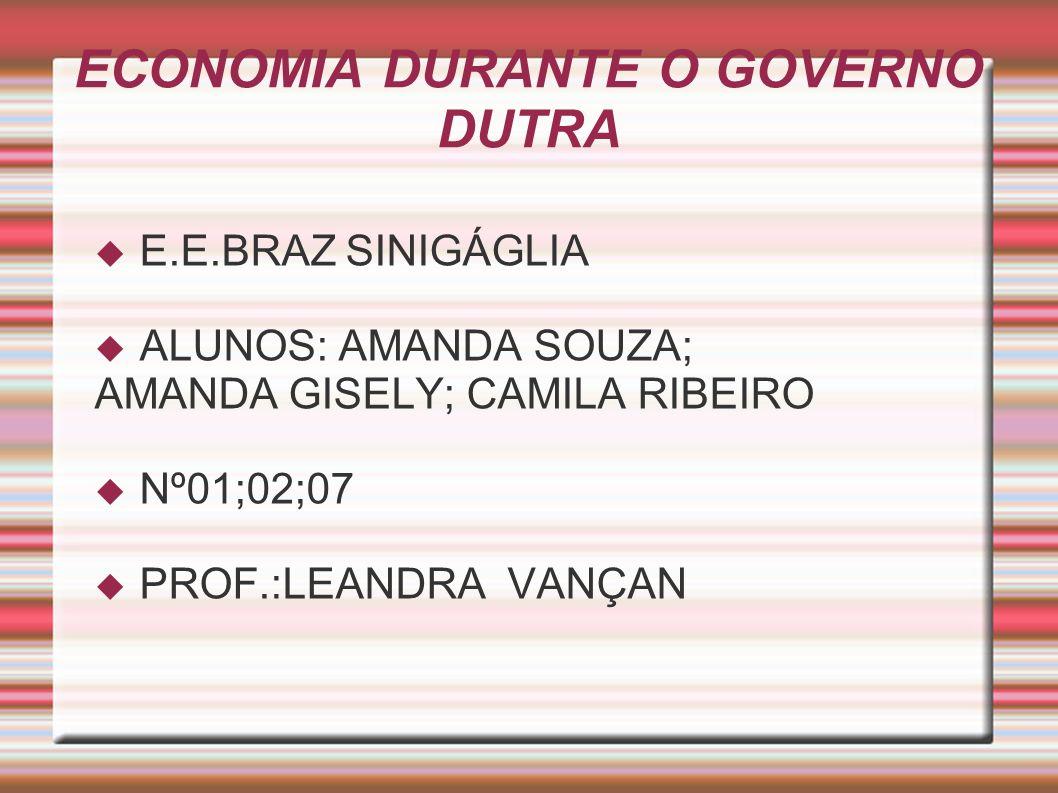 ECONOMIA DURANTE O GOVERNO DUTRA E.E.BRAZ SINIGÁGLIA ALUNOS: AMANDA SOUZA; AMANDA GISELY; CAMILA RIBEIRO Nº01;02;07 PROF.:LEANDRA VANÇAN