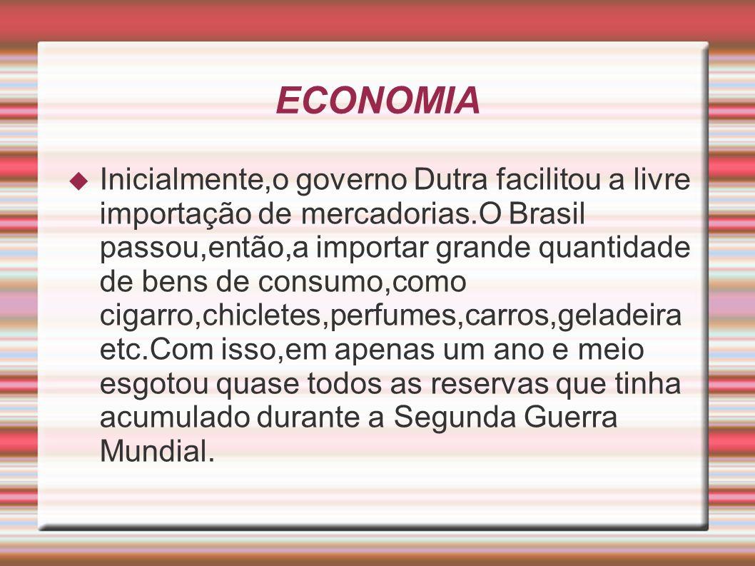 ECONOMIA Inicialmente,o governo Dutra facilitou a livre importação de mercadorias.O Brasil passou,então,a importar grande quantidade de bens de consum