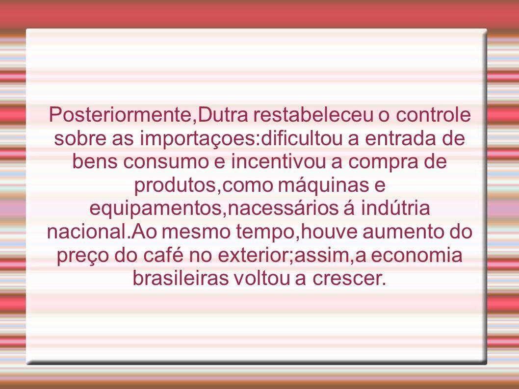 Posteriormente,Dutra restabeleceu o controle sobre as importaçoes:dificultou a entrada de bens consumo e incentivou a compra de produtos,como máquinas