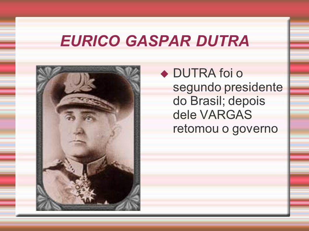EURICO GASPAR DUTRA DUTRA foi o segundo presidente do Brasil; depois dele VARGAS retomou o governo