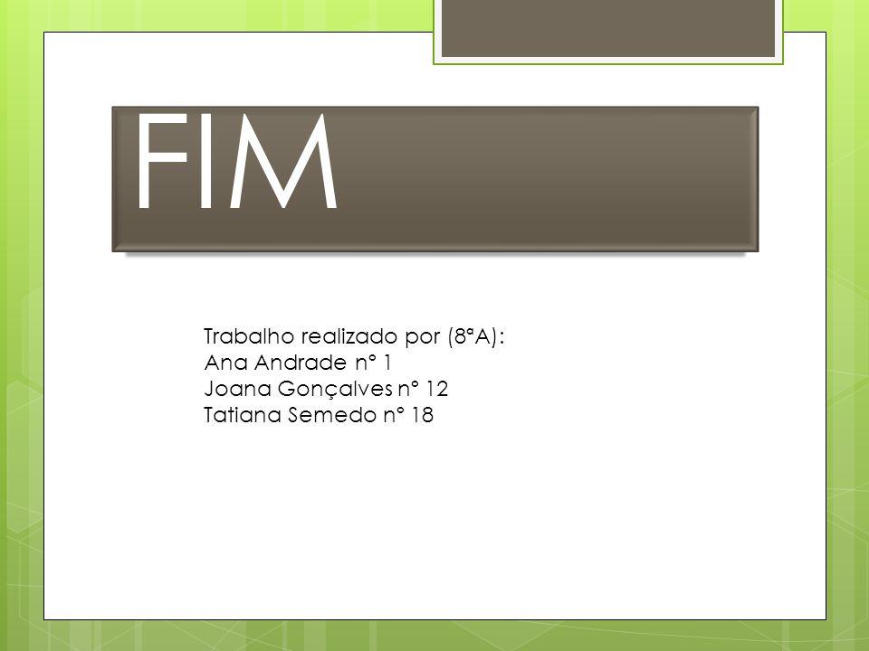FIM Trabalho realizado por (8ªA): Ana Andrade nº 1 Joana Gonçalves nº 12 Tatiana Semedo nº 18