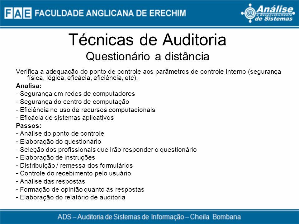 Técnicas de Auditoria Questionário a distância Verifica a adequação do ponto de controle aos parâmetros de controle interno (segurança física, lógica,