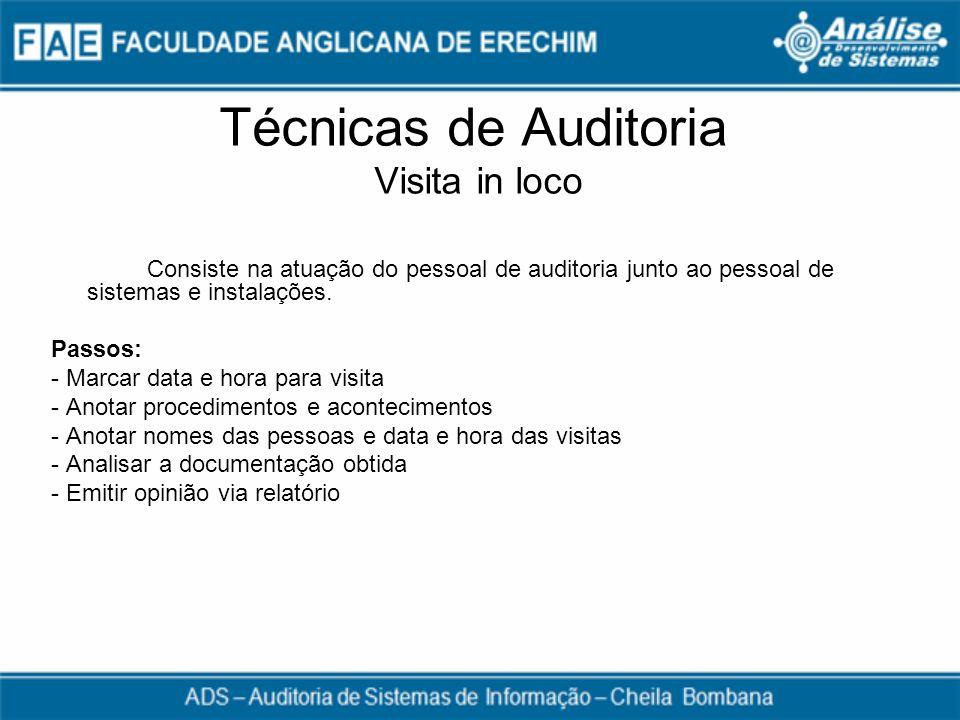 Técnicas de Auditoria Visita in loco Consiste na atuação do pessoal de auditoria junto ao pessoal de sistemas e instalações. Passos: - Marcar data e h