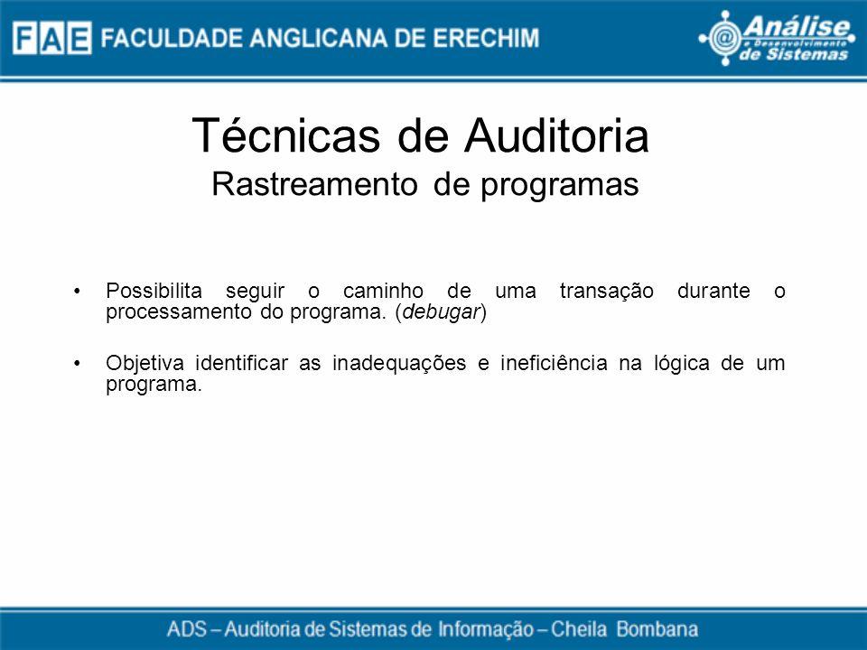 Técnicas de Auditoria Rastreamento de programas Possibilita seguir o caminho de uma transação durante o processamento do programa. (debugar) Objetiva