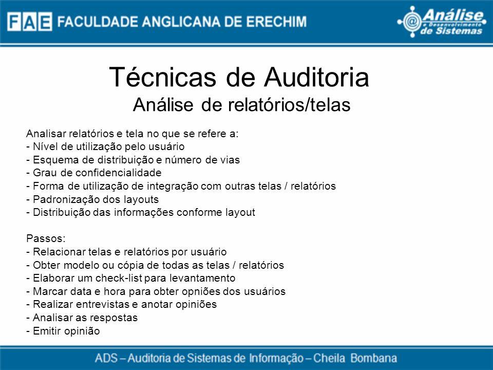 Técnicas de Auditoria Análise de relatórios/telas Analisar relatórios e tela no que se refere a: - Nível de utilização pelo usuário - Esquema de distr