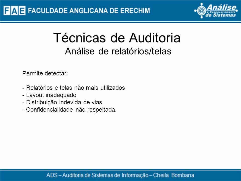 Técnicas de Auditoria Análise de relatórios/telas Permite detectar: - Relatórios e telas não mais utilizados - Layout inadequado - Distribuição indevi