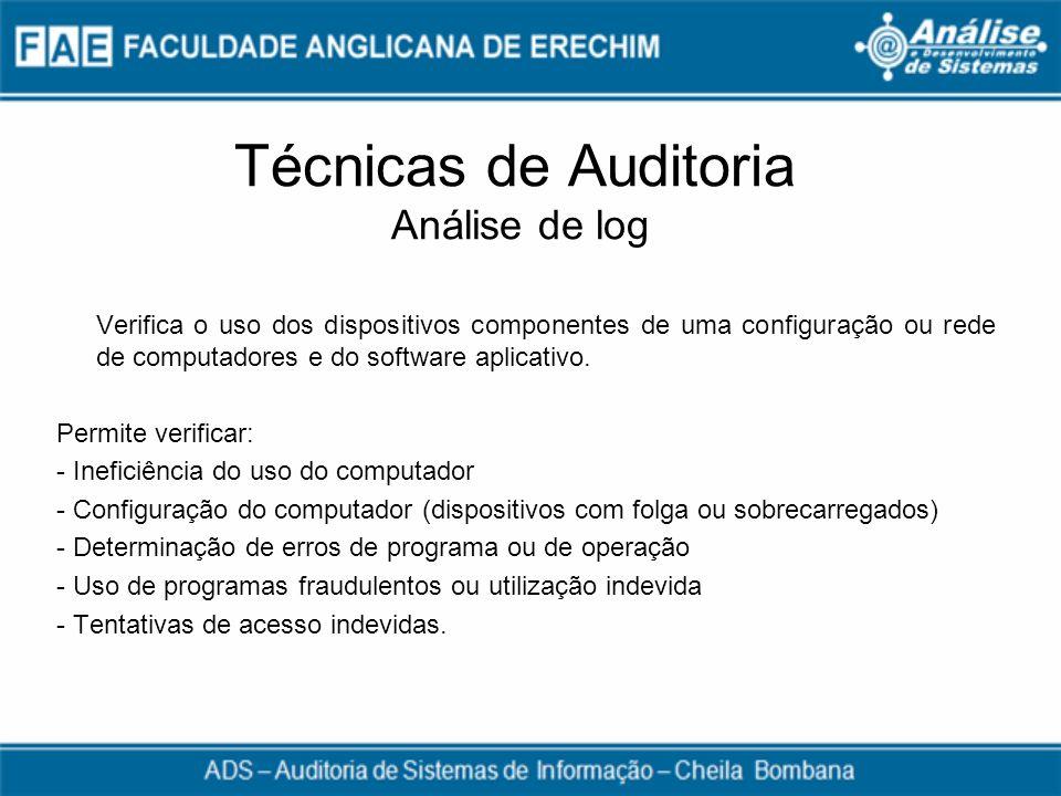 Técnicas de Auditoria Análise de log Verifica o uso dos dispositivos componentes de uma configuração ou rede de computadores e do software aplicativo.