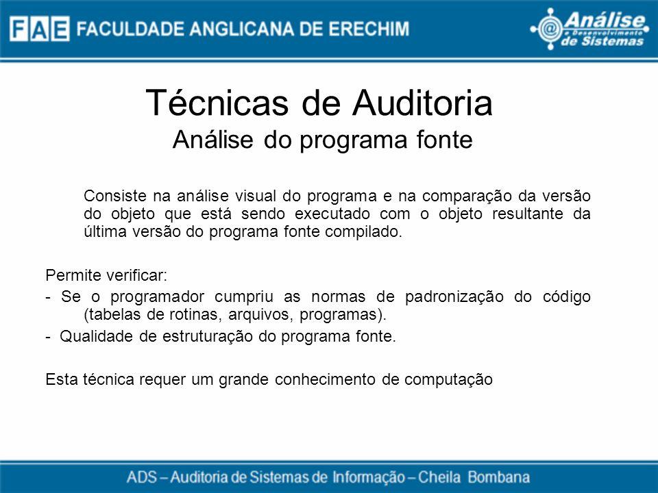 Técnicas de Auditoria Análise do programa fonte Consiste na análise visual do programa e na comparação da versão do objeto que está sendo executado co