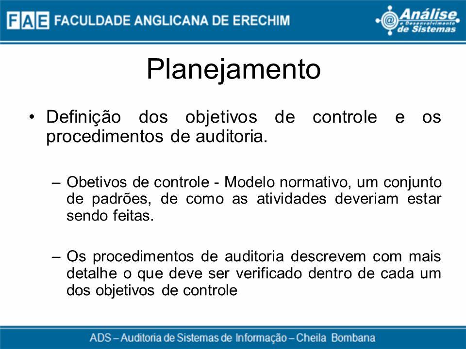 Planejamento Definição dos objetivos de controle e os procedimentos de auditoria. –Obetivos de controle - Modelo normativo, um conjunto de padrões, de