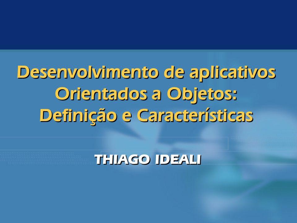 Desenvolvimento de aplicativos Orientados a Objetos: Definição e Características THIAGO IDEALI