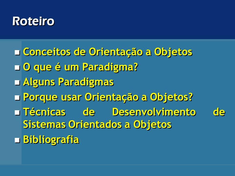 Roteiro Conceitos de Orientação a Objetos O que é um Paradigma? Alguns Paradigmas Porque usar Orientação a Objetos? Técnicas de Desenvolvimento de Sis