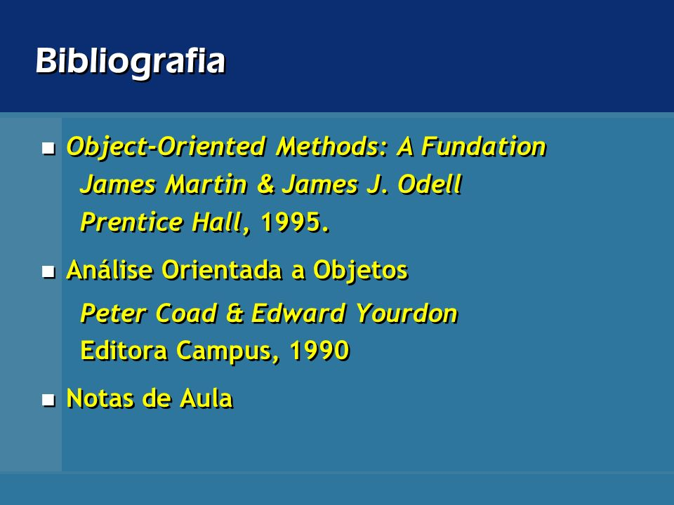 Bibliografia Object-Oriented Methods: A Fundation James Martin & James J. Odell Prentice Hall, 1995. Análise Orientada a Objetos Peter Coad & Edward Y