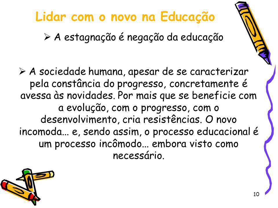 10 Lidar com o novo na Educação A estagnação é negação da educação A sociedade humana, apesar de se caracterizar pela constância do progresso, concret